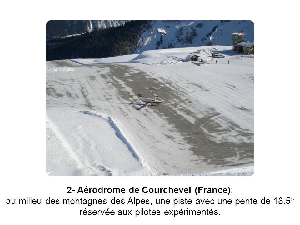 2- Aérodrome de Courchevel (France): au milieu des montagnes des Alpes, une piste avec une pente de 18.5° réservée aux pilotes expérimentés.