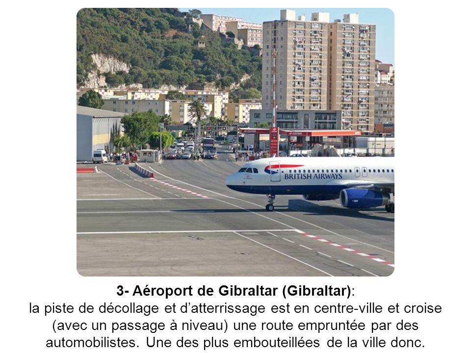 3- Aéroport de Gibraltar (Gibraltar): la piste de décollage et datterrissage est en centre-ville et croise (avec un passage à niveau) une route emprun
