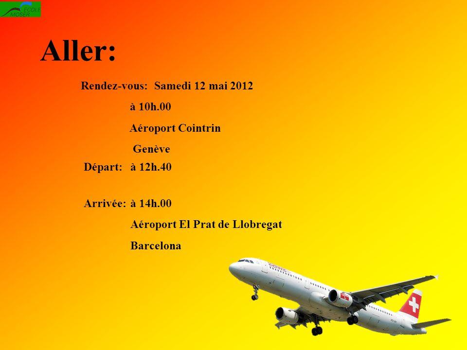Aller: Départ:à 12h.40 Arrivée:à 14h.00 Aéroport El Prat de Llobregat Barcelona Rendez-vous: Samedi 12 mai 2012 à 10h.00 Aéroport Cointrin Genève