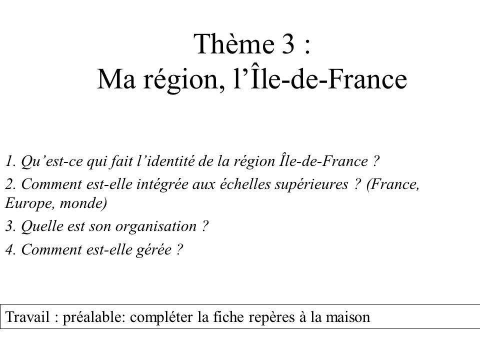 Thème 3 : Ma région, lÎle-de-France 1. Quest-ce qui fait lidentité de la région Île-de-France ? 2. Comment est-elle intégrée aux échelles supérieures