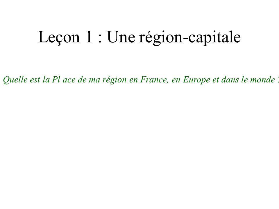 Leçon 1 : Une région-capitale Quelle est la Pl ace de ma région en France, en Europe et dans le monde ?