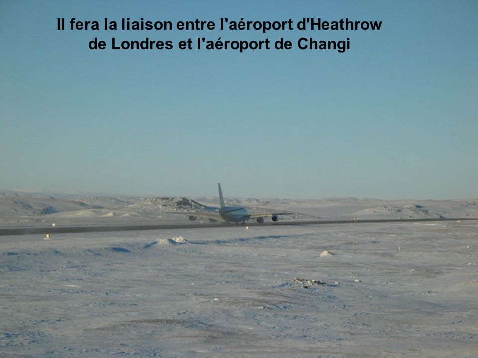 Il fera la liaison entre l'aéroport d'Heathrow de Londres et l'aéroport de Changi