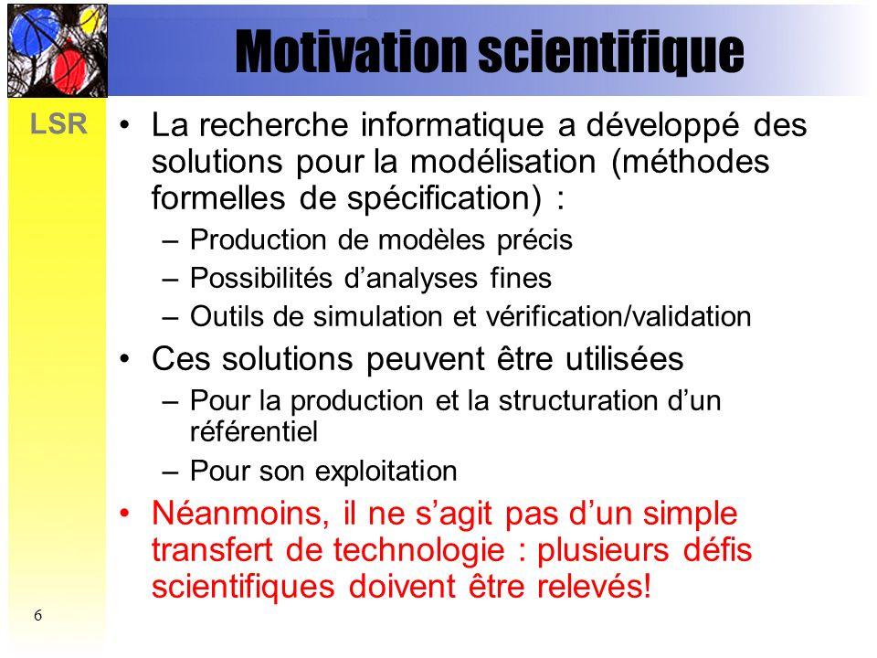 LSR 7 Défis Scientifiques (1) Modélisation dun problème réel en vraie grandeur et validation par des tiers Sélection dun sous-ensemble significatif : la zone sous contrôle de laéroport Modèle intermédiaire en UML, lisible par les experts de la CEAC
