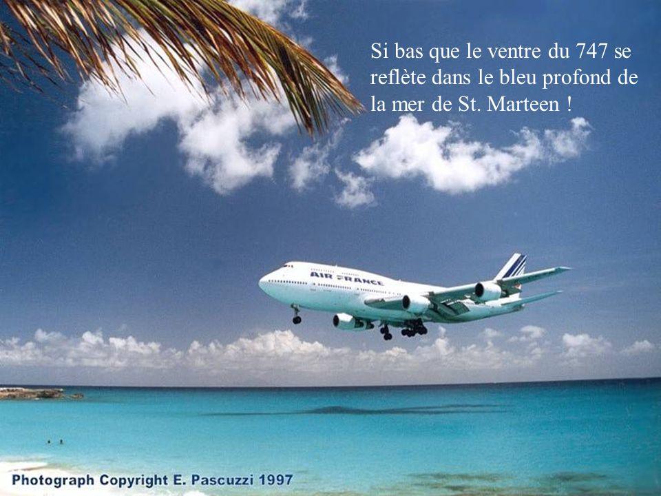 Si bas que le ventre du 747 se reflète dans le bleu profond de la mer de St. Marteen !