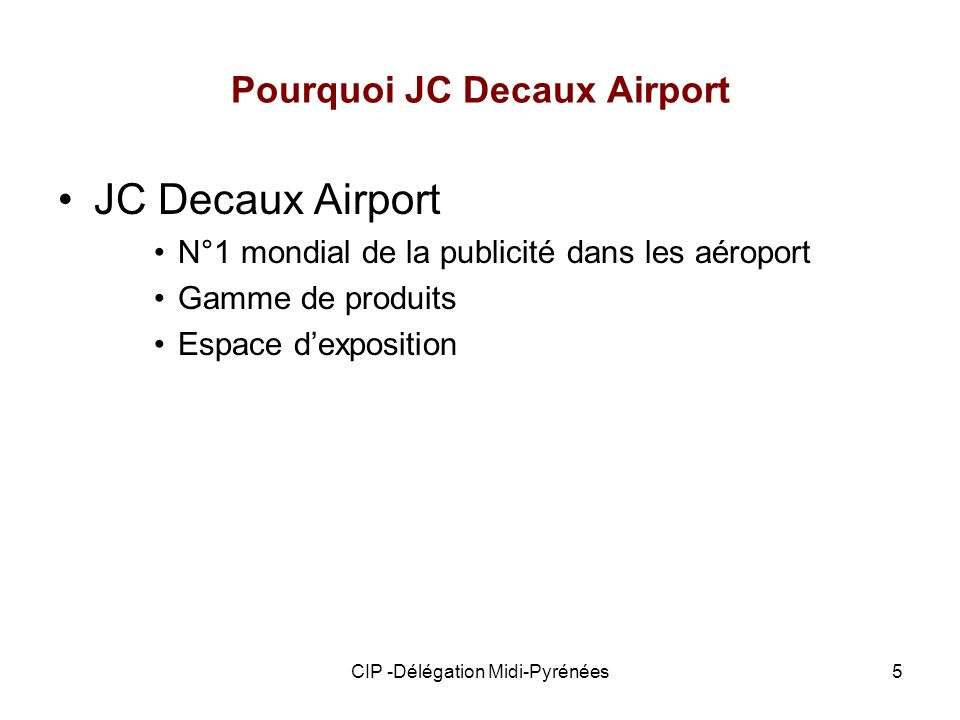 CIP -Délégation Midi-Pyrénées5 Pourquoi JC Decaux Airport JC Decaux Airport N°1 mondial de la publicité dans les aéroport Gamme de produits Espace dex