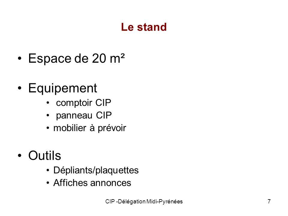 CIP -Délégation Midi-Pyrénées7 Le stand Espace de 20 m² Equipement comptoir CIP panneau CIP mobilier à prévoir Outils Dépliants/plaquettes Affiches an