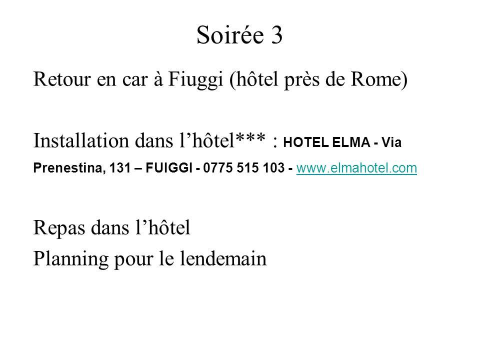 Soirée 3 Retour en car à Fiuggi (hôtel près de Rome) Installation dans lhôtel*** : HOTEL ELMA - Via Prenestina, 131 – FUIGGI - 0775 515 103 - www.elmahotel.comwww.elmahotel.com Repas dans lhôtel Planning pour le lendemain
