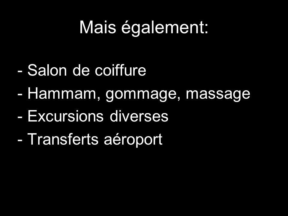 Mais également: - Salon de coiffure - Hammam, gommage, massage - Excursions diverses - Transferts aéroport