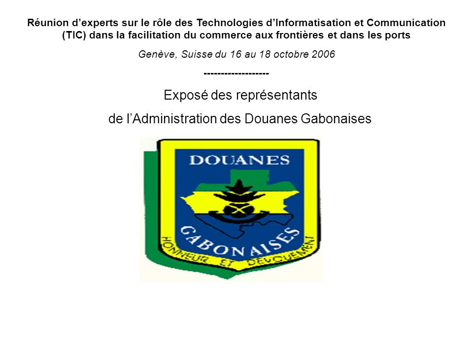 Réunion dexperts sur le rôle des Technologies dInformatisation et Communication (TIC) dans la facilitation du commerce aux frontières et dans les ports Genève, Suisse du 16 au 18 octobre 2006 ------------------- Exposé des représentants de lAdministration des Douanes Gabonaises