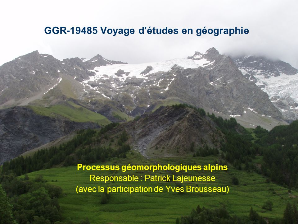 GGR-19485 Voyage d études en géographie Processus géomorphologiques alpins Responsable : Patrick Lajeunesse (avec la participation de Yves Brousseau)