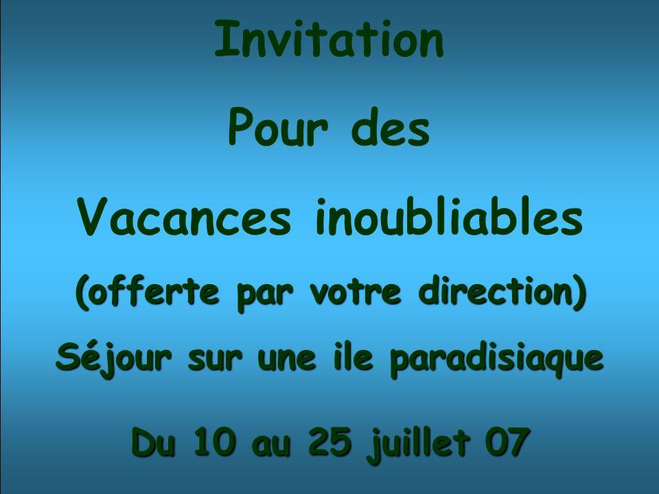 Invitation Pour des Vacances inoubliables (offerte par votre direction) Séjour sur une ile paradisiaque Du 10 au 25 juillet 07