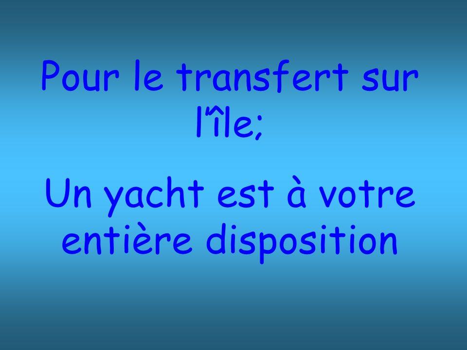 Pour le transfert sur lîle; Un yacht est à votre entière disposition