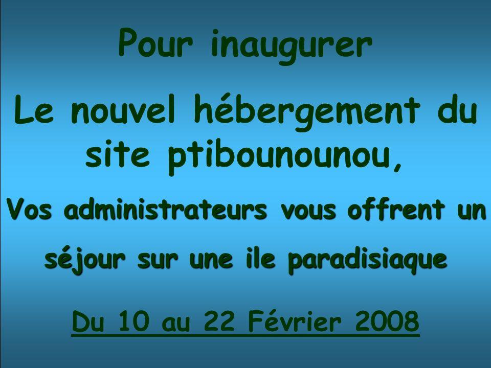 Pour inaugurer Le nouvel hébergement du site ptibounounou, Vos administrateurs vous offrent un séjour sur une ile paradisiaque Du 10 au 22 Février 2008