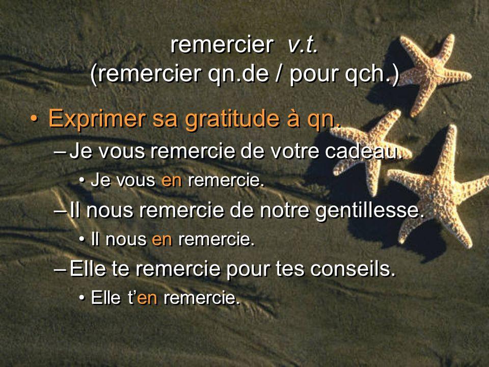 remercier v.t. (remercier qn.de / pour qch.) Exprimer sa gratitude à qn. –Je vous remercie de votre cadeau. Je vous en remercie. –Il nous remercie de