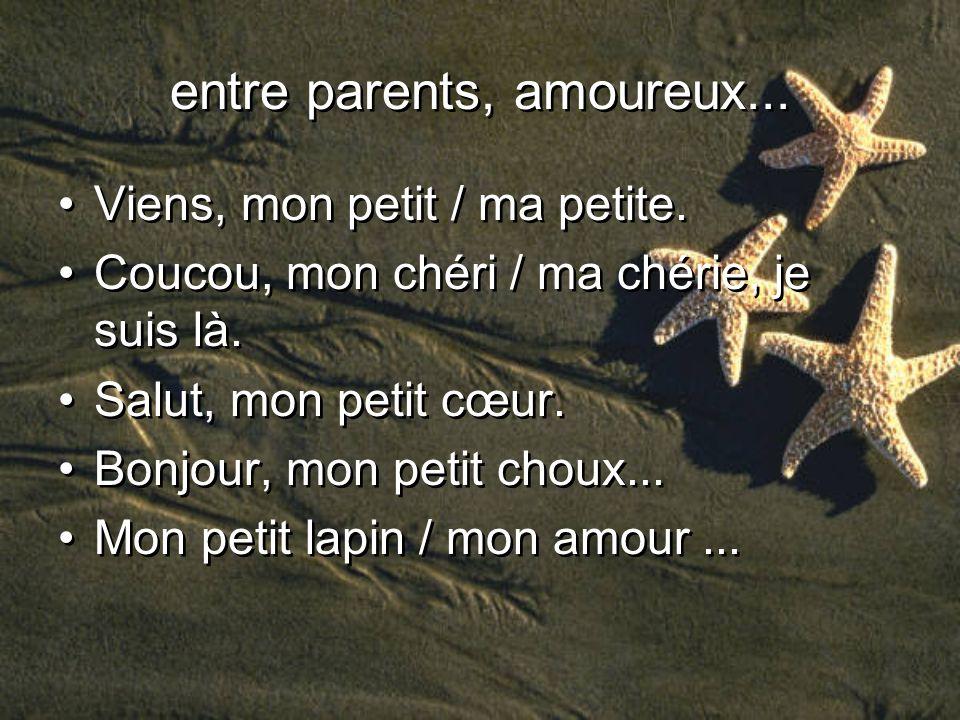 entre parents, amoureux... Viens, mon petit / ma petite. Coucou, mon chéri / ma chérie, je suis là. Salut, mon petit cœur. Bonjour, mon petit choux...