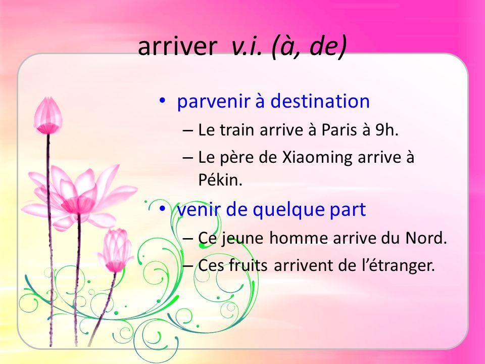 arriver v.i. (à, de) parvenir à destination – Le train arrive à Paris à 9h. – Le père de Xiaoming arrive à Pékin. venir de quelque part – Ce jeune hom