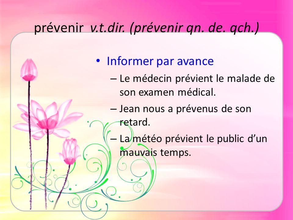 prévenir v.t.dir. (prévenir qn. de. qch.) Informer par avance – Le médecin prévient le malade de son examen médical. – Jean nous a prévenus de son ret