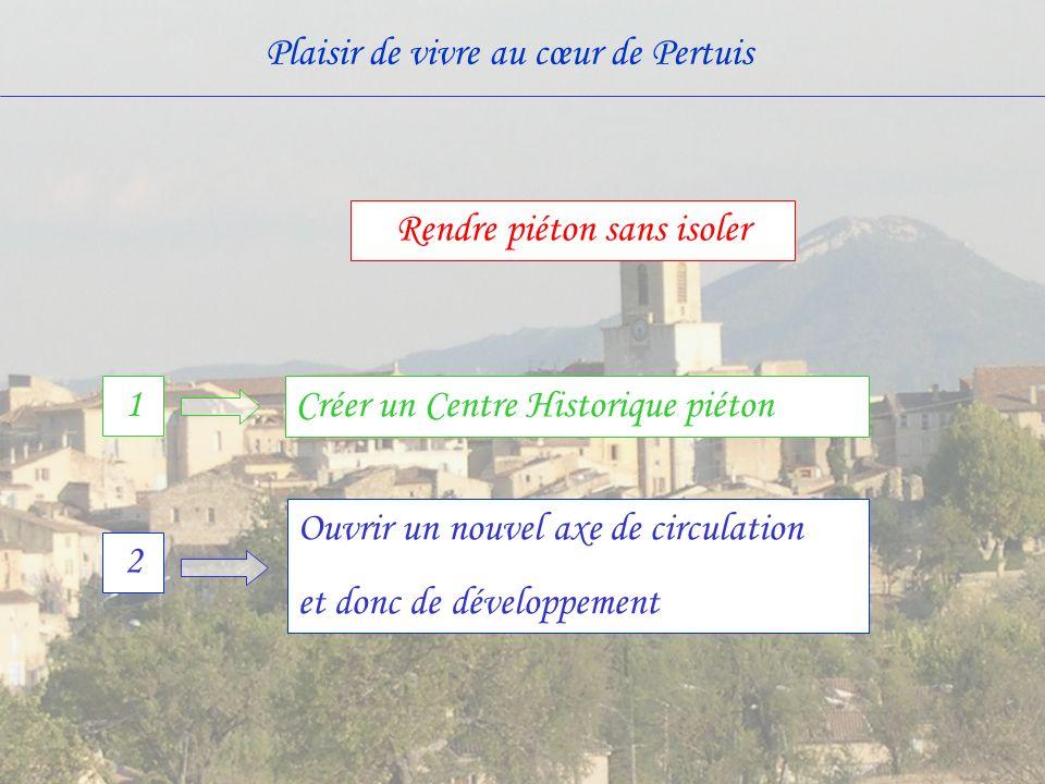 Plaisir de vivre au cœur de Pertuis Ouvrir un nouvel axe de circulation et donc de développement 2 1 Créer un Centre Historique piéton Rendre piéton s