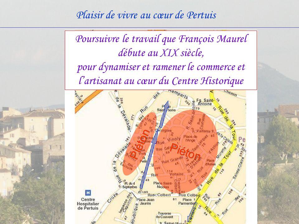 Plaisir de vivre au cœur de Pertuis Poursuivre le travail que François Maurel débute au XIX siècle, pour dynamiser et ramener le commerce et lartisanat au cœur du Centre Historique
