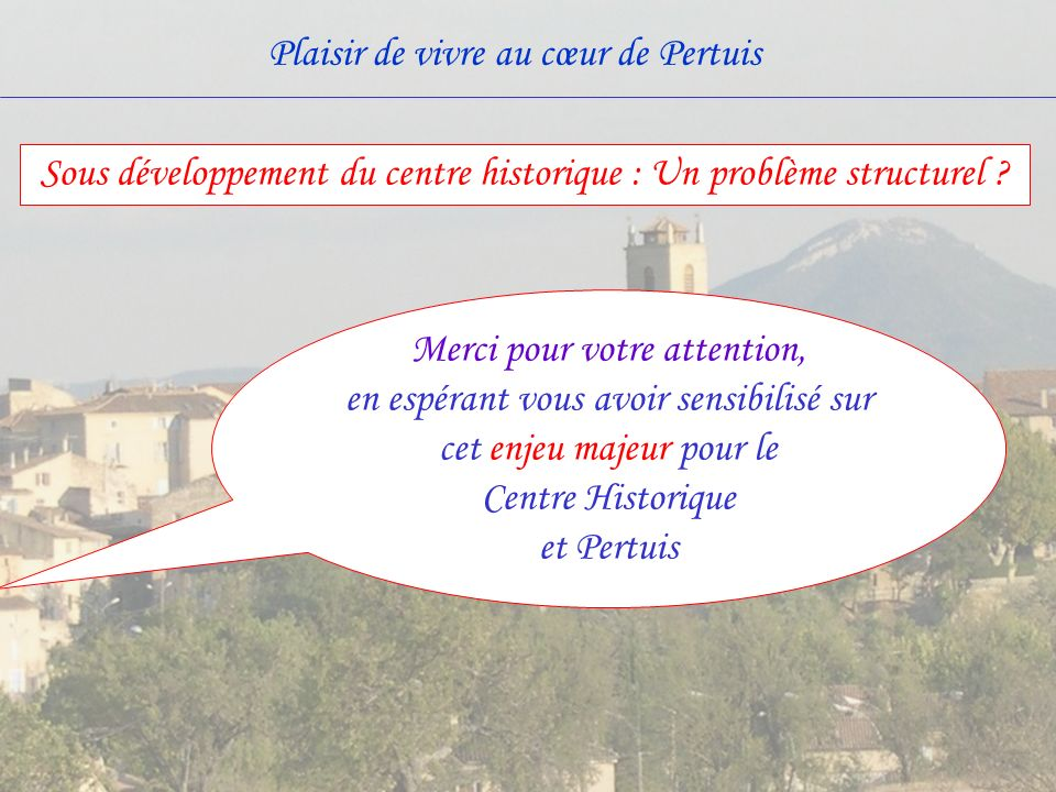 Plaisir de vivre au cœur de Pertuis Merci pour votre attention, en espérant vous avoir sensibilisé sur cet enjeu majeur pour le Centre Historique et Pertuis Sous développement du centre historique : Un problème structurel ?