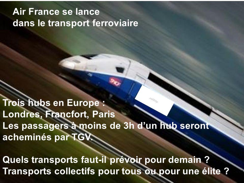 15 Air France se lance dans le transport ferroviaire Trois hubs en Europe : Londres, Francfort, Paris Les passagers à moins de 3h dun hub seront achem