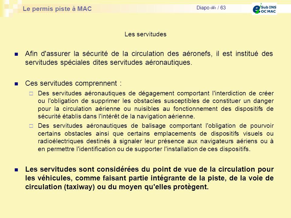 Le permis piste à MAC Diapo # / 63 Les servitudes Afin d'assurer la sécurité de la circulation des aéronefs, il est institué des servitudes spéciales