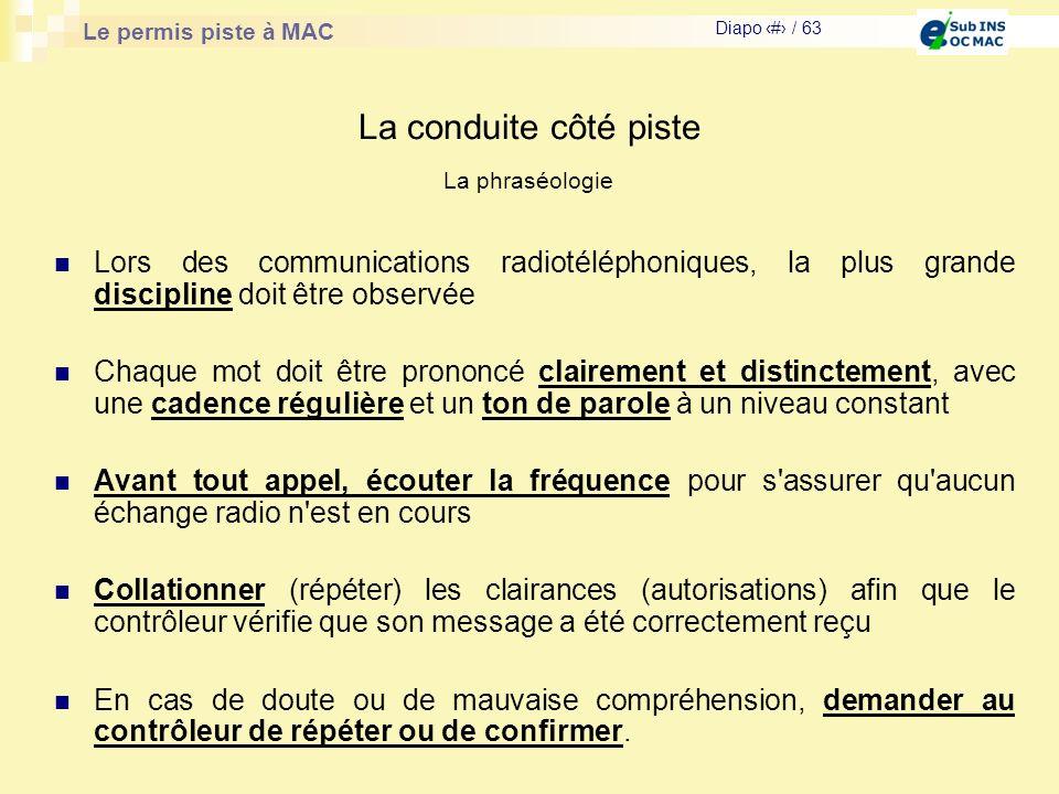 Le permis piste à MAC Diapo # / 63 La conduite côté piste La phraséologie Lors des communications radiotéléphoniques, la plus grande discipline doit ê