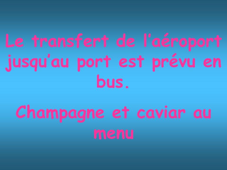 Le transfert de laéroport jusquau port est prévu en bus. Champagne et caviar au menu