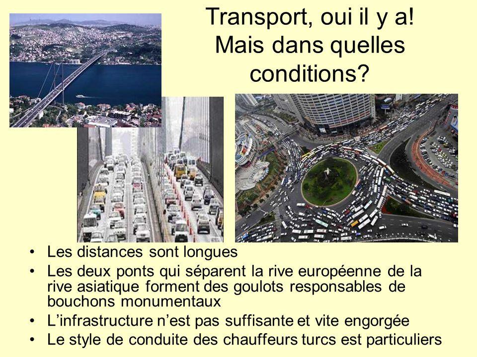 Transport, oui il y a! Mais dans quelles conditions? Les distances sont longues Les deux ponts qui séparent la rive européenne de la rive asiatique fo