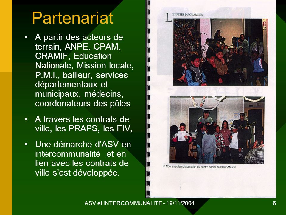 ASV et INTERCOMMUNALITE - 19/11/2004 6 Partenariat A partir des acteurs de terrain, ANPE, CPAM, CRAMIF, Education Nationale, Mission locale, P.M.I., b