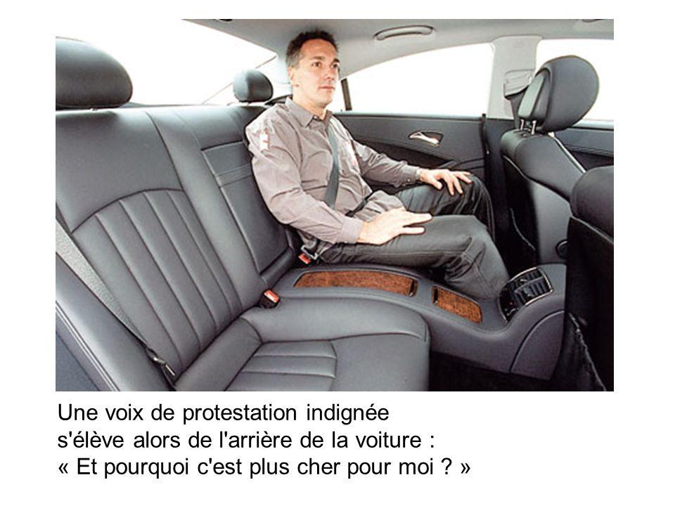 Une voix de protestation indignée s élève alors de l arrière de la voiture : « Et pourquoi c est plus cher pour moi .