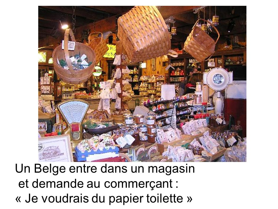 Un Belge entre dans un magasin et demande au commerçant : « Je voudrais du papier toilette »