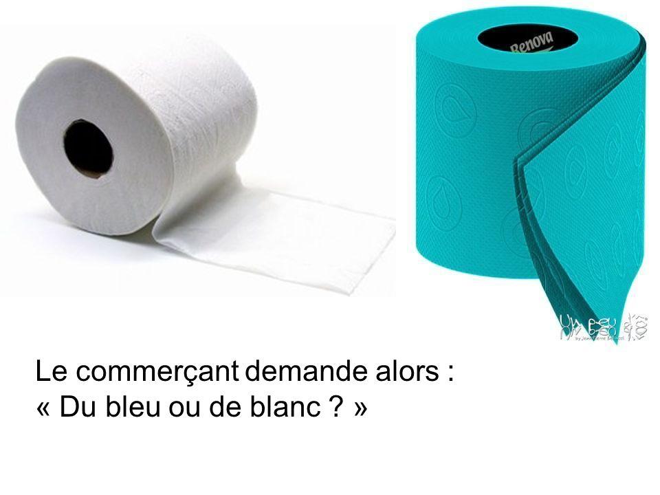 Le commerçant demande alors : « Du bleu ou de blanc ? »