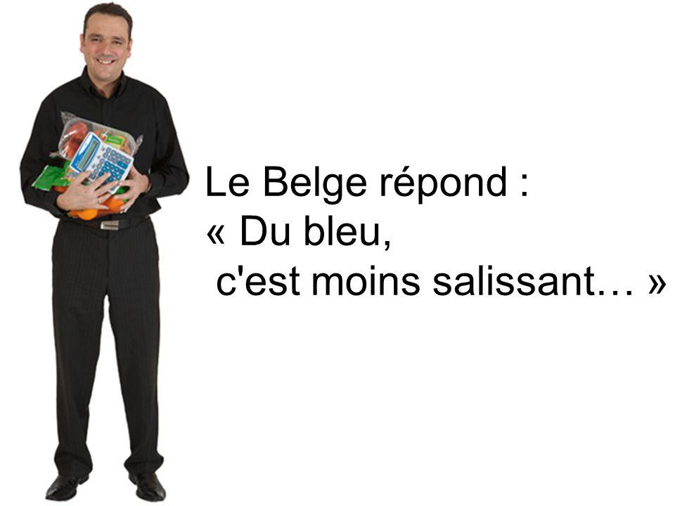 Le Belge répond : « Du bleu, c est moins salissant… »