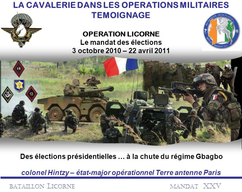 BATAILLON L ICORNEMANDAT XXV LA CAVALERIE DANS LES OPERATIONS MILITAIRES TEMOIGNAGE OPERATION LICORNE Le mandat des élections 3 octobre 2010 – 22 avri