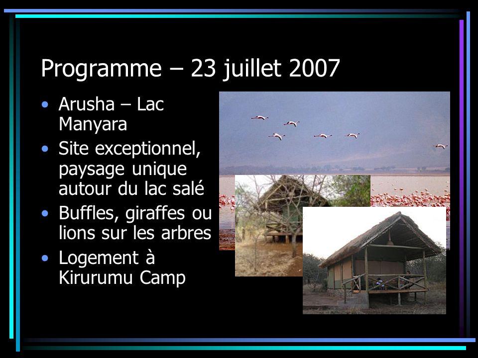 Programme – 23 juillet 2007 Arusha – Lac Manyara Site exceptionnel, paysage unique autour du lac salé Buffles, giraffes ou lions sur les arbres Logeme