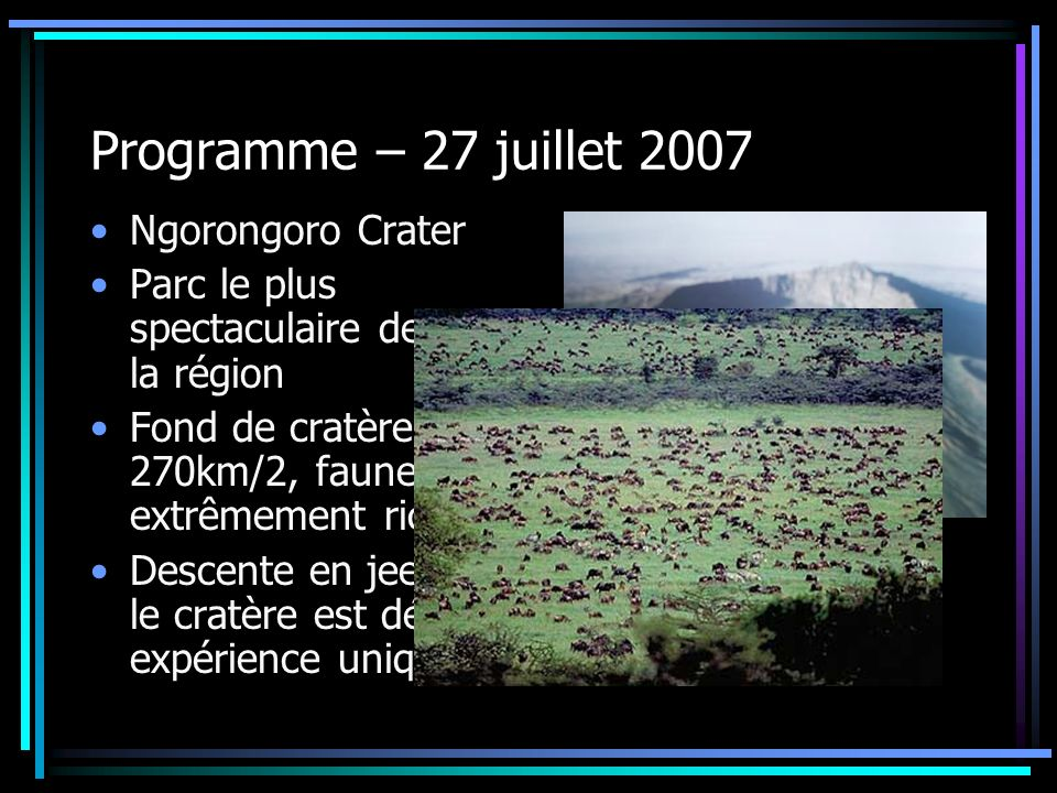 Programme – 27 juillet 2007 Ngorongoro Crater Parc le plus spectaculaire de toute la région Fond de cratère de 270km/2, faune extrêmement riche Descen