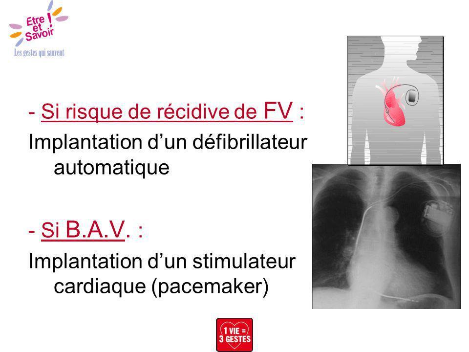 - Si risque de récidive de FV : Implantation dun défibrillateur automatique - Si B.A.V. : Implantation dun stimulateur cardiaque (pacemaker)