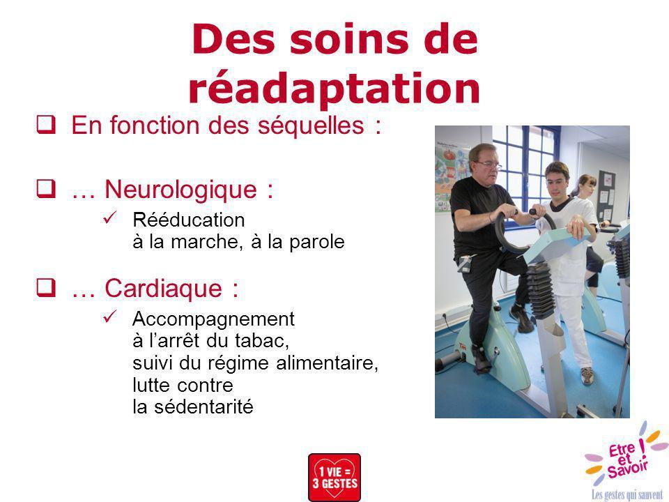 Des soins de réadaptation En fonction des séquelles : … Neurologique : Rééducation à la marche, à la parole … Cardiaque : Accompagnement à larrêt du t