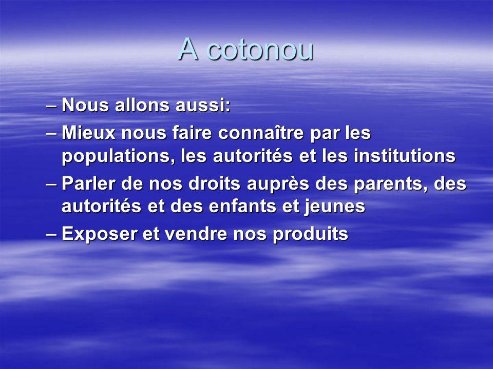 A cotonou –Nous allons aussi: –Mieux nous faire connaître par les populations, les autorités et les institutions –Parler de nos droits auprès des parents, des autorités et des enfants et jeunes –Exposer et vendre nos produits