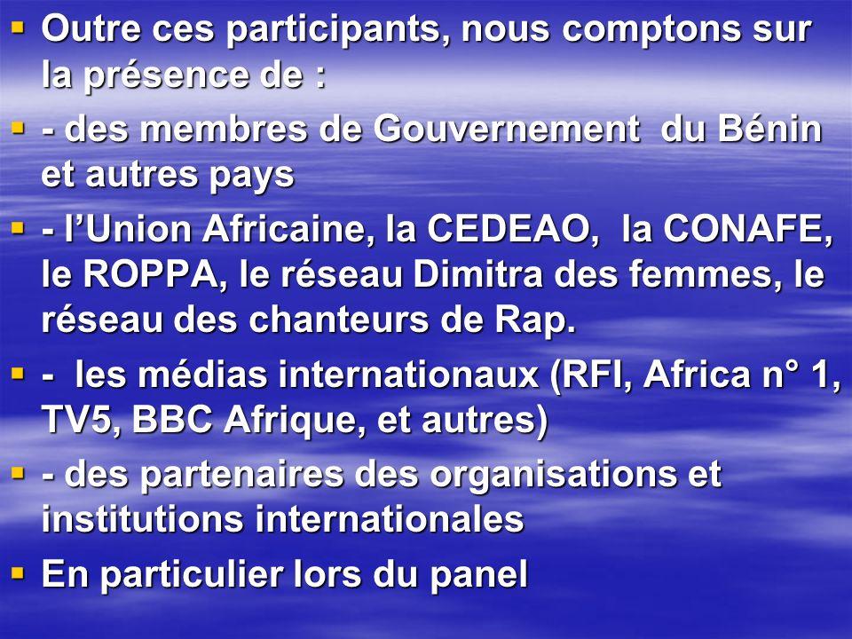Outre ces participants, nous comptons sur la présence de : Outre ces participants, nous comptons sur la présence de : - des membres de Gouvernement du Bénin et autres pays - des membres de Gouvernement du Bénin et autres pays - lUnion Africaine, la CEDEAO, la CONAFE, le ROPPA, le réseau Dimitra des femmes, le réseau des chanteurs de Rap.