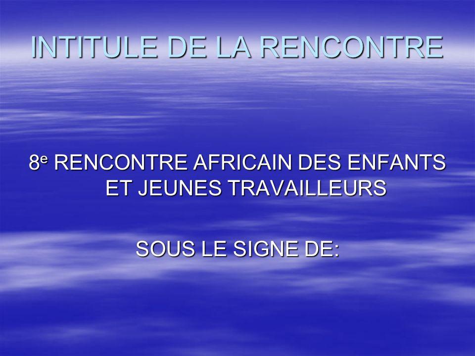 INTITULE DE LA RENCONTRE 8 e RENCONTRE AFRICAIN DES ENFANTS ET JEUNES TRAVAILLEURS SOUS LE SIGNE DE: