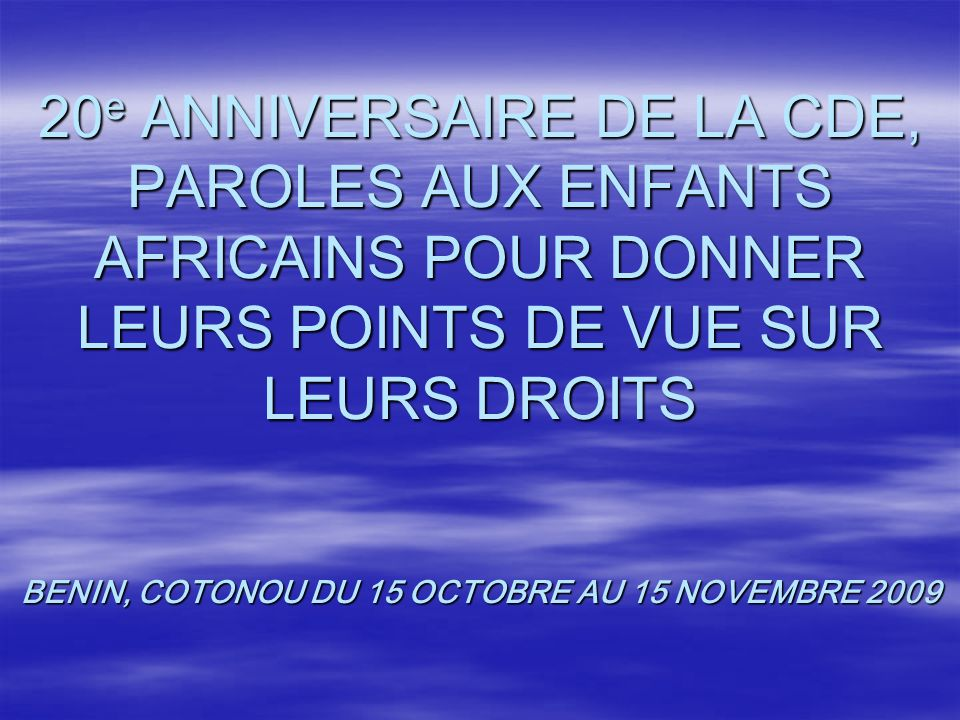 20 e ANNIVERSAIRE DE LA CDE, PAROLES AUX ENFANTS AFRICAINS POUR DONNER LEURS POINTS DE VUE SUR LEURS DROITS BENIN, COTONOU DU 15 OCTOBRE AU 15 NOVEMBRE 2009