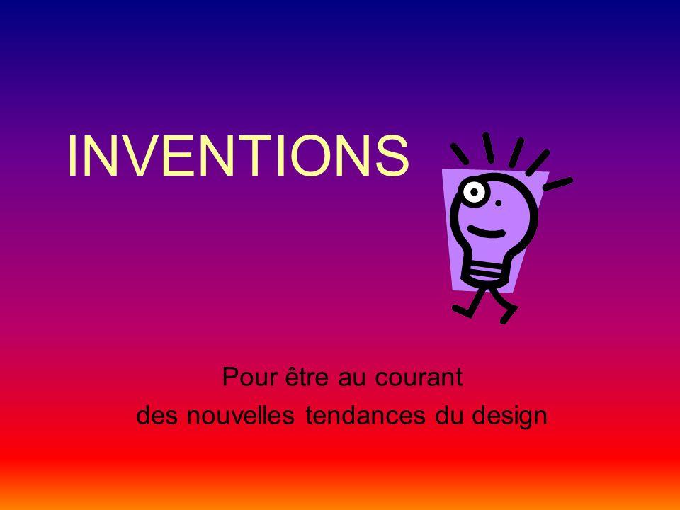 INVENTIONS Pour être au courant des nouvelles tendances du design