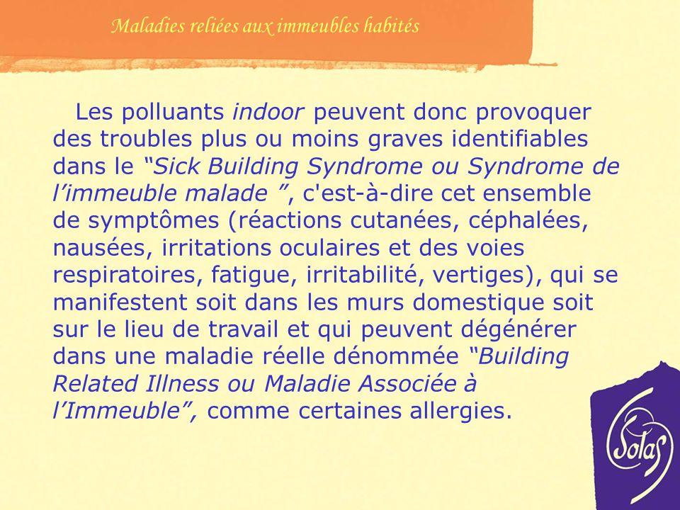 Les polluants indoor peuvent donc provoquer des troubles plus ou moins graves identifiables dans le Sick Building Syndrome ou Syndrome de limmeuble malade, c est-à-dire cet ensemble de symptômes (réactions cutanées, céphalées, nausées, irritations oculaires et des voies respiratoires, fatigue, irritabilité, vertiges), qui se manifestent soit dans les murs domestique soit sur le lieu de travail et qui peuvent dégénérer dans une maladie réelle dénommée Building Related Illness ou Maladie Associée à lImmeuble, comme certaines allergies.