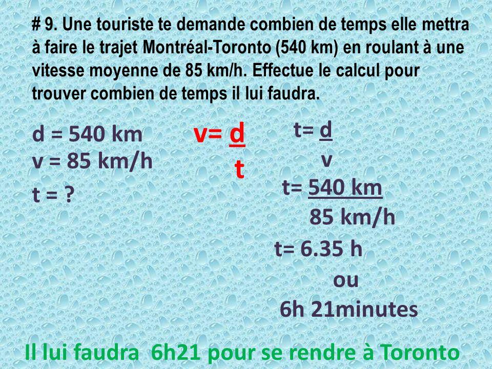 # 9. Une touriste te demande combien de temps elle mettra à faire le trajet Montréal-Toronto (540 km) en roulant à une vitesse moyenne de 85 km/h. Eff