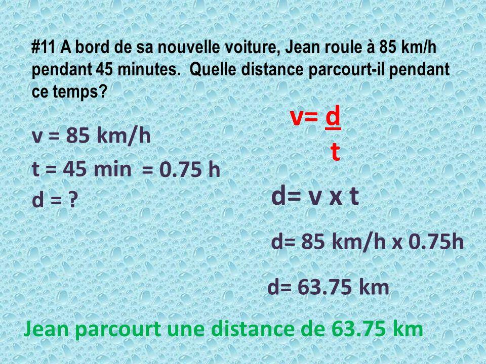#11 A bord de sa nouvelle voiture, Jean roule à 85 km/h pendant 45 minutes. Quelle distance parcourt-il pendant ce temps? v = 85 km/h v= d t d = ? t =