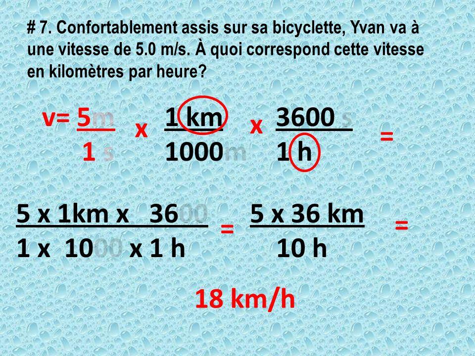 # 7. Confortablement assis sur sa bicyclette, Yvan va à une vitesse de 5.0 m/s. À quoi correspond cette vitesse en kilomètres par heure? v= 5m 1 s 1 k