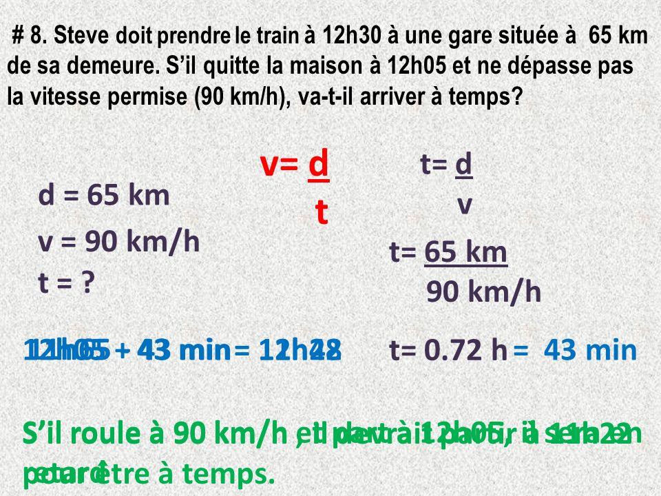 # 8. Steve doit prendre le train à 12h30 à une gare située à 65 km de sa demeure. Sil quitte la maison à 12h05 et ne dépasse pas la vitesse permise (9