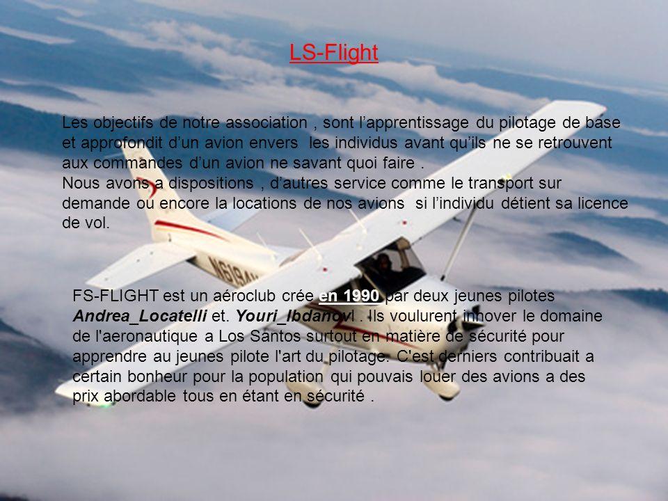 LS-Flight Les objectifs de notre association, sont lapprentissage du pilotage de base et approfondit dun avion envers les individus avant quils ne se retrouvent aux commandes dun avion ne savant quoi faire.